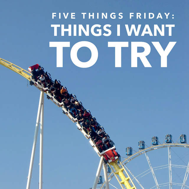 Five Things Friday: Things I Want To Try